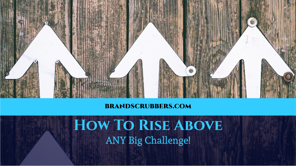 How To Rise Above ANY Big Challenge!