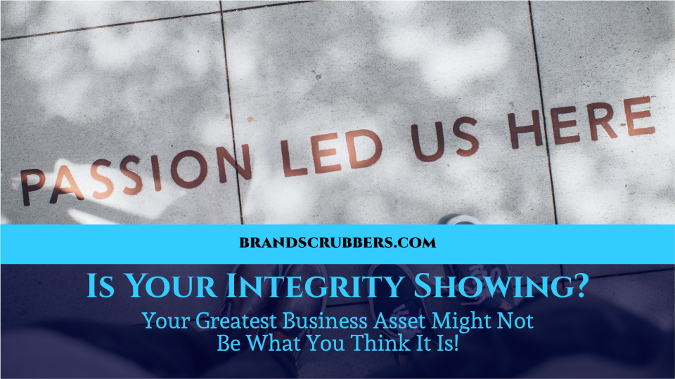 Is Your Integrity Showing? Your Greatest Business Asset Might Not Be What You Think It Is!