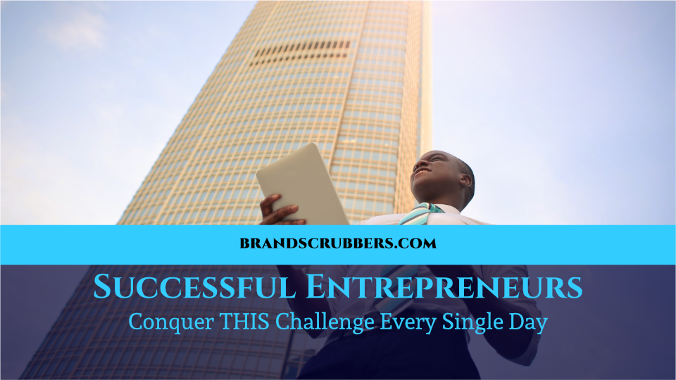 Successful Entrepreneurs Conquer THIS Challenge Every Single Day