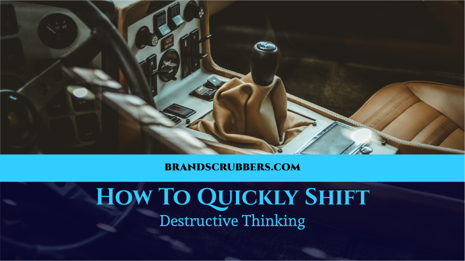 How To Quickly Shift Destructive Thinking