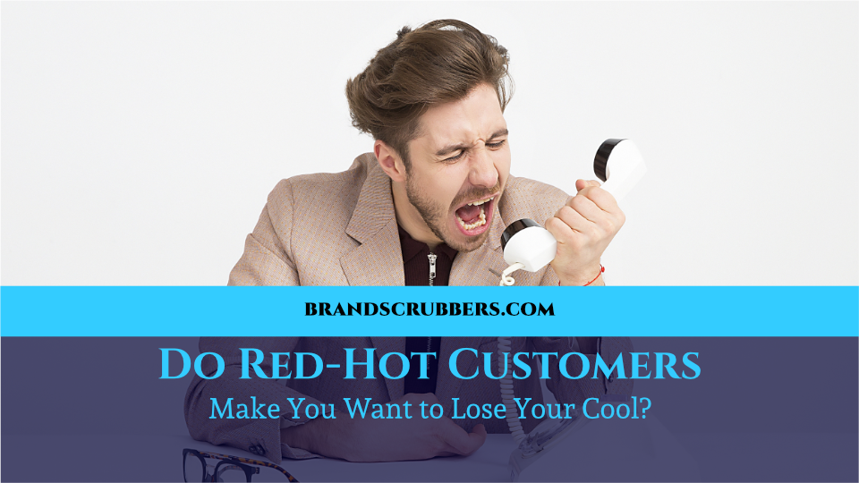 Do Red-Hot Customers Make You Want to Lose Your Cool?