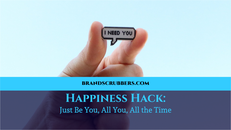 Happiness Hack: Just Be You, All You, All the Time