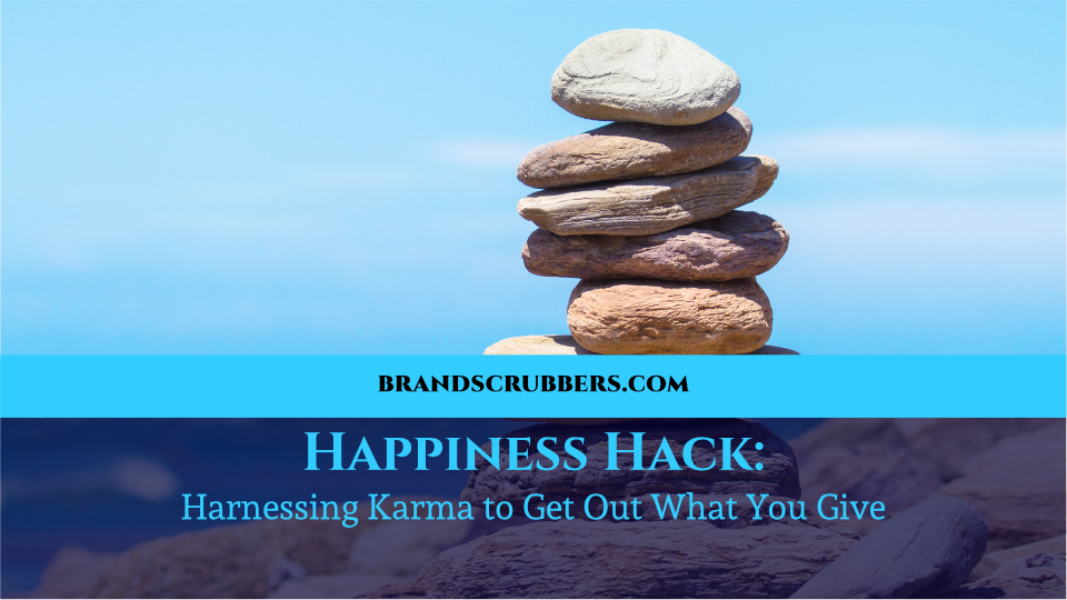 Happiness Hack: Harnessing Karma to Get Out What You Give