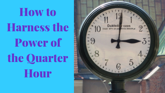 How to Harness the Power of the Quarter Hour