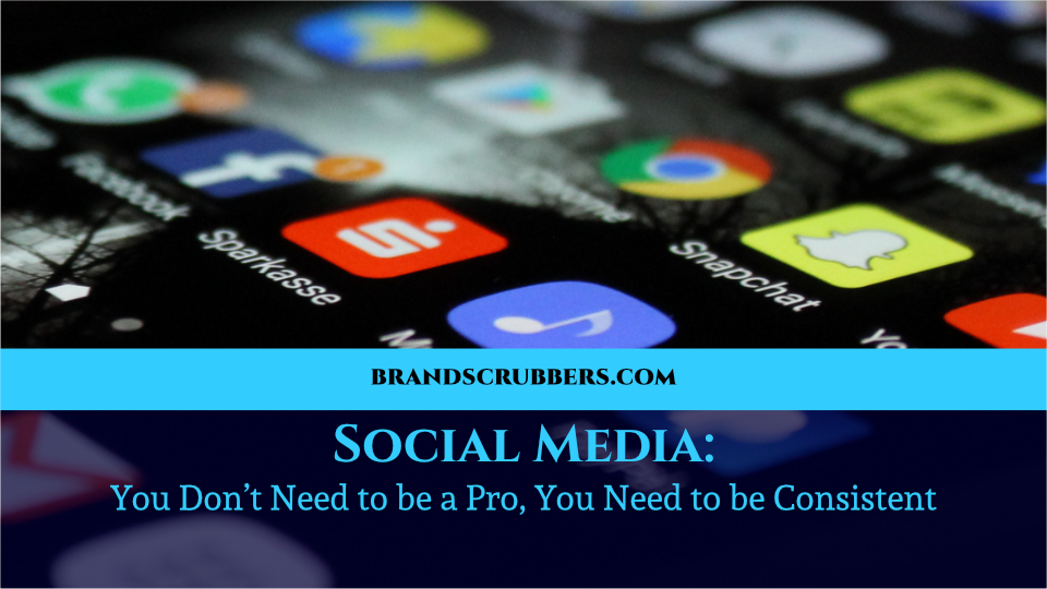 Social Media: You Don't Need to be a Pro, You Need to be Consistent