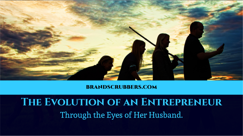 The Evolution of an Entrepreneur Through the Eyes of Her Husband.