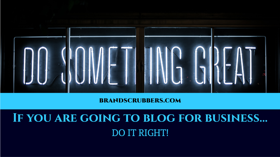If you are going to blog for business… DO IT RIGHT!