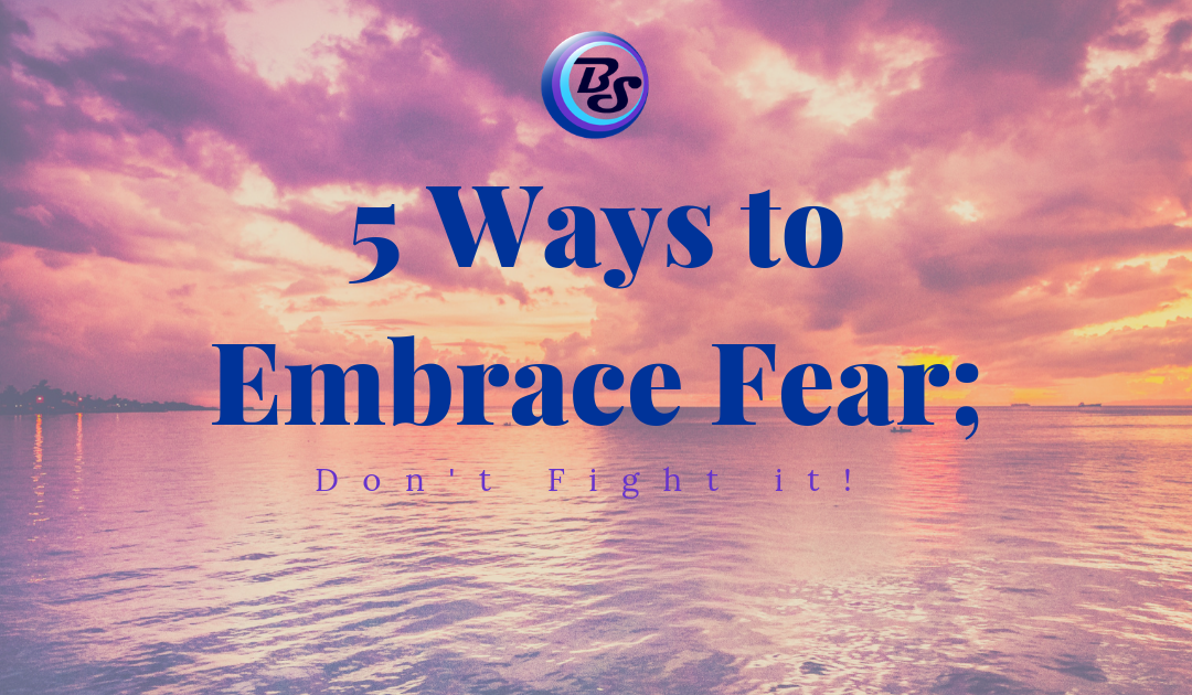 5 Ways to Embrace Fear; Don't Fight it!
