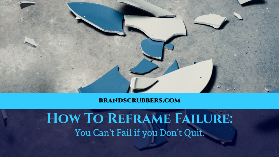 How To Reframe Failure: You Can't Fail if you Don't Quit.