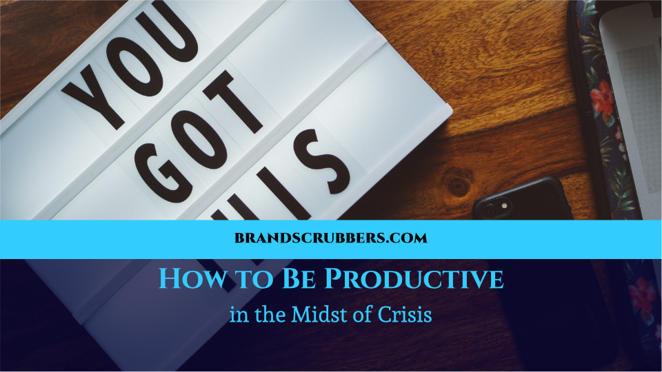 How to Be Productive in the Midst of Crisis