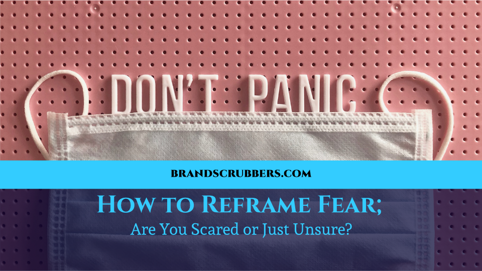 How to Reframe Fear; Are You Scared or Just Unsure?