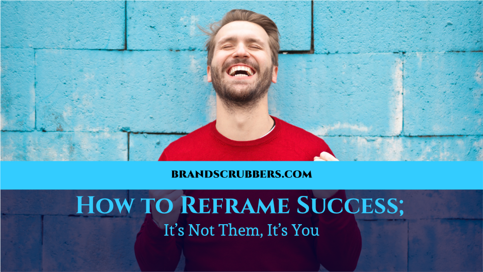 How to Reframe Success; It's Not Them, It's You