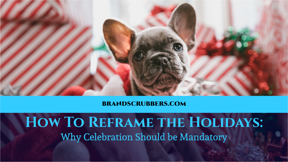 How To Reframe the Holidays: Why Celebration Should be Mandatory