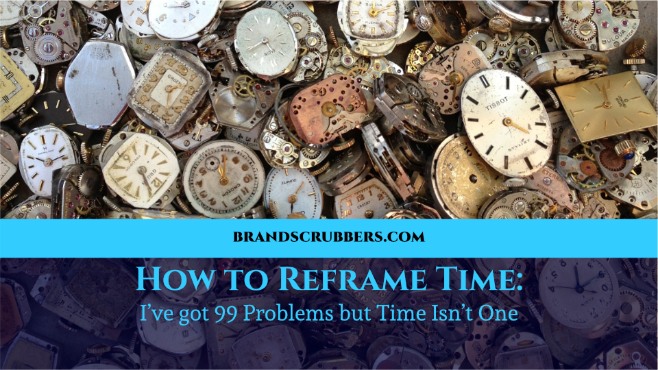 How to Reframe Time: I've got 99 Problems but Time Isn't One