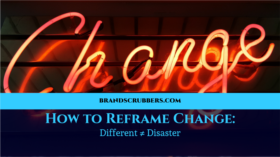 How to Reframe Change: Different ≠ Disaster