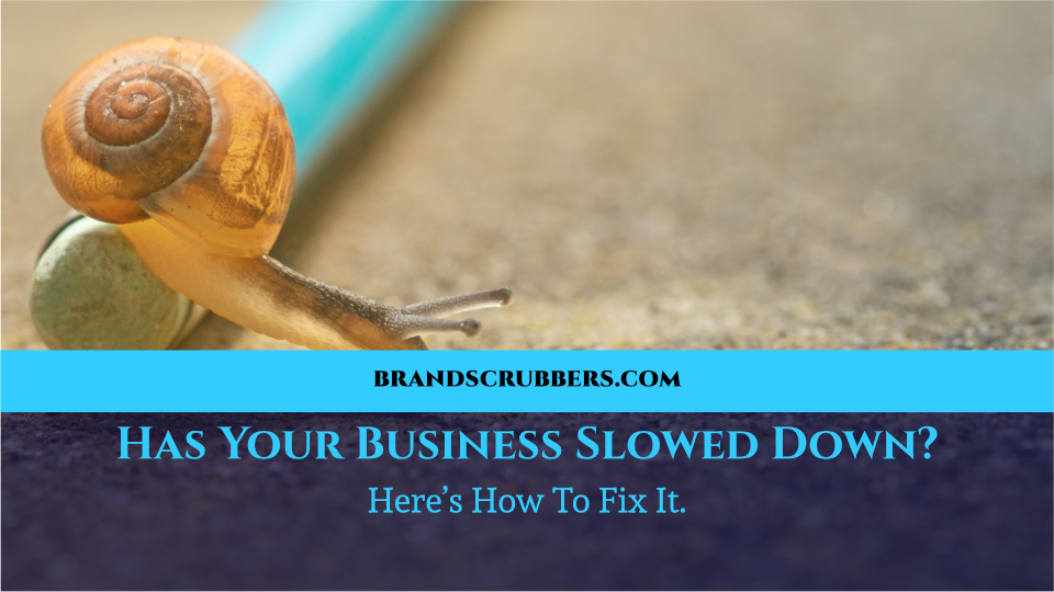 Has Your Business Slowed Down? Here's How To Fix It.