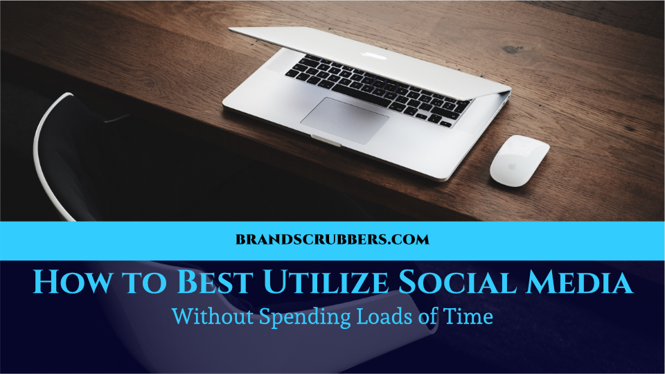 How to Best Utilize Social Media Without Spending Loads of Time