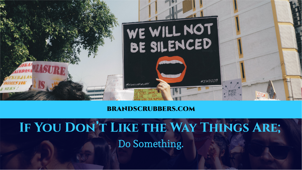 If You Don't Like the Way Things Are; Do Something.