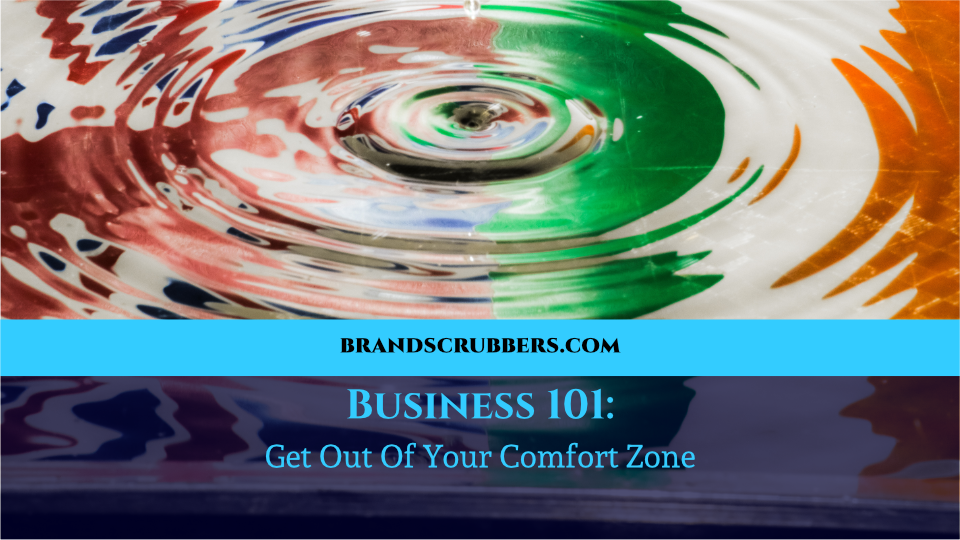 Business 101: Get Out Of Your Comfort Zone