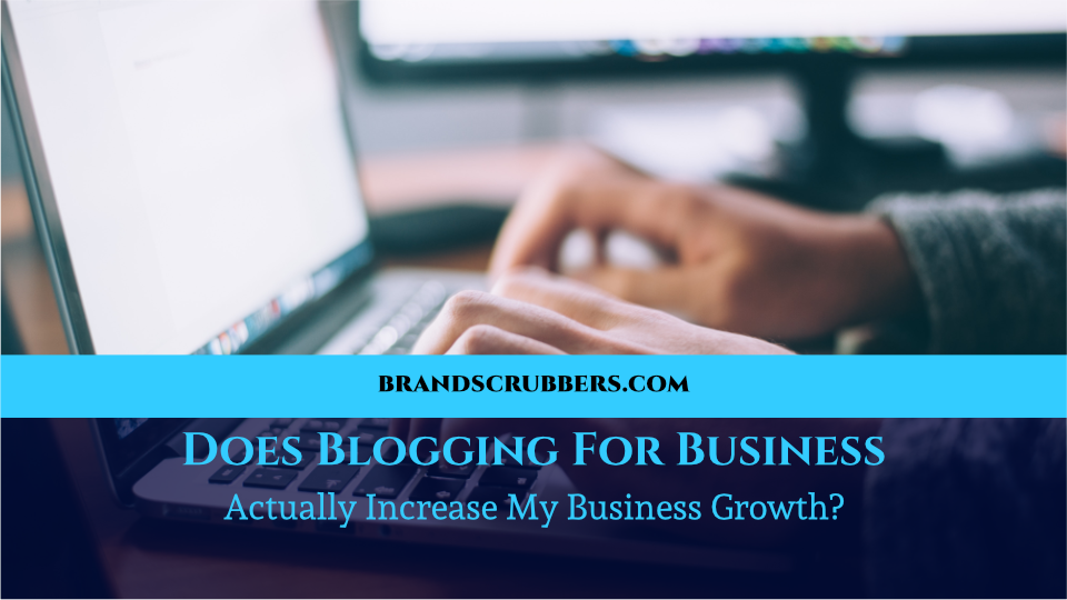 Does Blogging For Business Actually Increase My Business Growth?