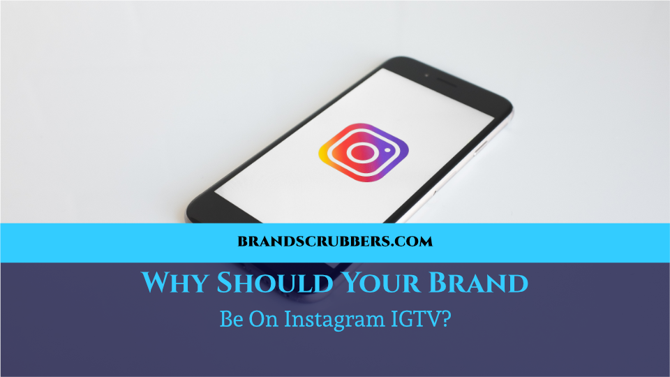 Why Should Your Brand Be On Instagram IGTV?